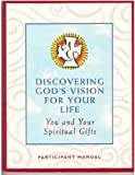 Discovering Gods Vision for Your Life: You and Your Spiritual Gifts Participant Manual