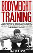 Bodyweight Training:The Ultimate Guide for Increasing Strength,Building Endurance and Losing Fat Fast and Efficient (Bodybuilding, Bodyweight Bodybuilding, Strength Training, Bodyweight Strength)
