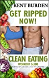 Get Ripped Now! Clean Eating Workout Guide for Weight Loss and a Healthy Lifestyle