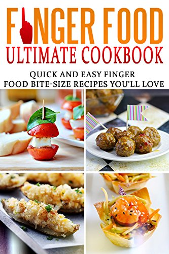 Finger Food Ultimate Cookbook: Quick And Easy Finger Food Bite-Size Recipes You'll Love by Tom Holden