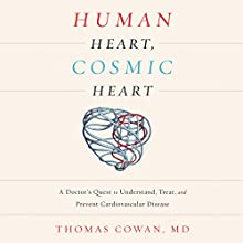 Human Heart, Cosmic Heart: A Doctor's Quest to Understand, Treat, and Prevent Cardiovascular Disease | Livre audio Auteur(s) : Dr. Thomas Cowan Narrateur(s) : David Drummond