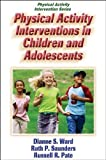 Physical Activity Interventions in Children and Adolescents by Ward, Dianne, Saunders, Ruth, Pate, Russ [Human Kinetics,2006] [Paperback]