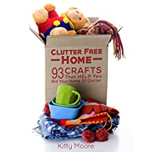 Clutter Free Home, 2nd Edition: 93 Crafts That Help Rid Your Home of Clutter! Audiobook by Kitty Moore Narrated by Jania Foxworth