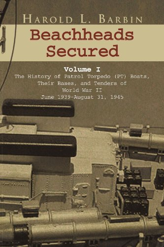 Beachheads Secured Volume I: The History of Patrol Torpedo (PT) Boats, Their Bases, and Tenders of World War II June 1939-August 31, 1945