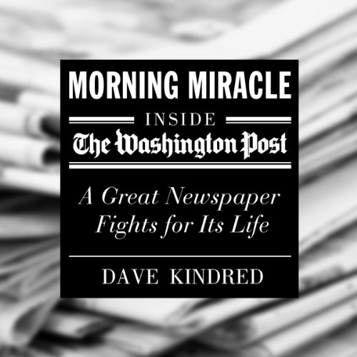 Morning Miracle: Inside the Washington Post - a Great Newspaper Fights for Its Life