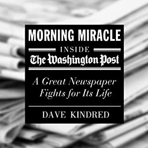 Morning Miracle: Inside the Washington Post - a Great Newspaper Fights for Its Life | [Dave Kindred]