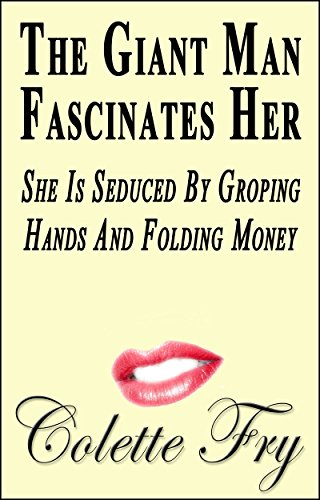 Colette Fry - The Giant Man Fascinates Her: She Is Seduced By Groping Hands And Folding Money (WRINKLY MEN Book 28)