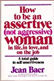 Jean L. Baer How to Be an Assertive, Not Aggressive, Woman: A Total Guide to Self-Assertiveness in Life, in Love, and on the Job
