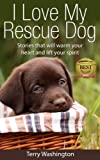 I Love My Rescue Dog - Stories That Will Warm Your Heart and Lift Your Spirit