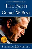 The Faith Of George W. Bush: Bush's spiritual journey and how it shapes his administration