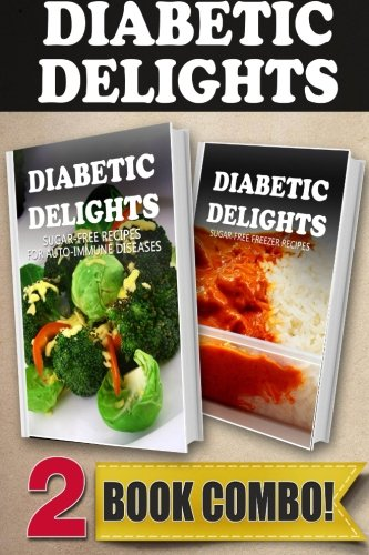 Sugar-Free Recipes For Auto-Immune Diseases and Sugar-Free Freezer Recipes (Diabetic Delights)
