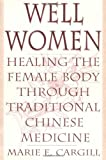 Marie Cargill Well Women: Healing the Female Body Through Traditional Chinese Medicine