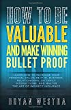 img - for How To Be Valuable And Make Winning Bullet Proof: Learn How To Increase Your Personal Value; Be It In, Business, Relationships, Or Family Interactions, And Master The Art Of Indirect Influence book / textbook / text book