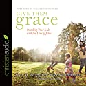 Give Them Grace: Dazzling Your Kids With The Love of Jesus (       UNABRIDGED) by Elyse M. Fitzpatrick, Jessica Thompson, Tulian Tchividjian (Foreword) Narrated by Tavia Gilbert
