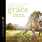 Give Them Grace: Dazzling Your Kids With The Love of Jesus | Elyse M. Fitzpatrick,Jessica Thompson,Tulian Tchividjian (Foreword)