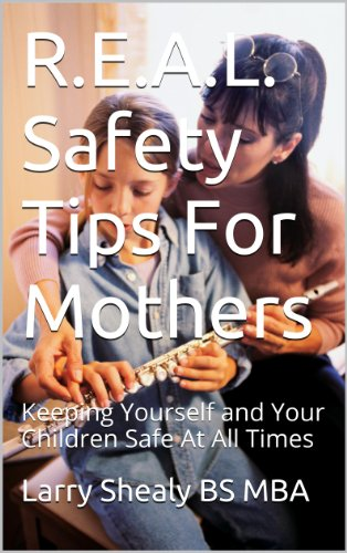 Larry Shealy BS MBA - R.E.A.L. Safety Tips For Mothers: Keeping Yourself and Your Children Safe At All Times