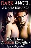 DARK ANGEL: A Mafia Romance -- Book Three: A Violent Love Affair (Alpha Male Erotic Romance)