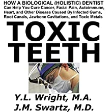 Toxic Teeth: How a Biological (Holistic) Dentist Can Help You Cure Cancer, Facial Pain, Autoimmune, Heart, and Other Disease Audiobook by Y.L. Wright M.A., J.M. Swartz M.D. Narrated by Y.L. Wright M.A.