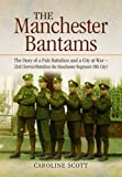 Caroline Scott The Manchester Bantams: The Story of a Pals Battalion and a City at War - 23rd (Service) Battalion the Manchester Regiment (8th City)