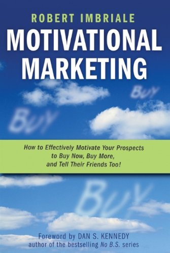 Motivational Marketing: How to Effectively Motivate Your Prospects to Buy Now, Buy More, and Tell Their Friends Too!