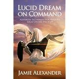 Lucid Dream On Command - Advanced Techniques For Multiple Lucid Dreams Per Week by Jamie Alexander ~ Jamie Alexander