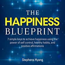 The Happiness Blueprint: 7 Simple Keys to Achieve Happiness Using the Power of Self-Control, Healthy Habits, and Positive Affirmations (       UNABRIDGED) by Stephens Hyang Narrated by Robert Gazy