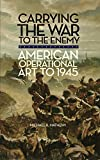 """Michael Matheny, """"Carrying the War to the Enemy: American Operational Art to 1945"""" (University of Oklahoma Press, 2011)"""