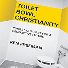 Toilet Bowl Christianity: Purge Your Past for a Redemptive Future Audiobook by Ken Freeman Narrated by Jarrod Bowman