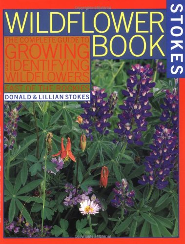The Wildflower Book: East of the Rockies - A Complete Guide to Growing and Identifying Wildflowers (Stokes Backyard Natu