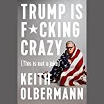 Trump Is F*cking Crazy: (This Is Not a Joke)   Keith Olbermann