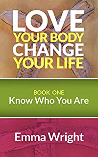 Love Your Body, Change Your Life: Book One: Know Who You Are by Emma Wright ebook deal