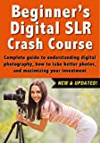 Beginners Digital SLR Crash Course: Complete guide to understanding digital photography, how to take better photos, and maximizing your investment.