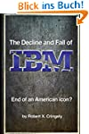 The Decline and Fall of IBM: End of a...