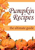 Pumpkin Recipes :The Ultimate Recipe Guide - Over 30 Delicious & Best Selling Recipes