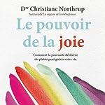 Le pouvoir de la joie: Comment la poursuite délibérée du plaisir peut guérir votre vie   Christiane Northrup