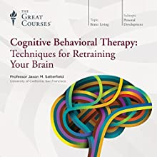 Cognitive Behavioral Therapy: Techniques for Retraining Your Brain  by The Great Courses Narrated by Professor Jason M. Satterfield