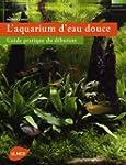 L'aquarium d'eau douce : Guide pratiq...
