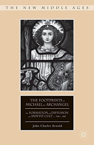 The Footprints of Michael the Archangel: The Formation and Diffusion of a Saintly Cult, C. 300-C. 800 (The New Middle Ages)