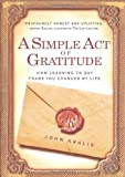 img - for A Simple Act of Gratitude: How Learning to Say Thank You Changed My Life unknown Edition by Kralik, John (2011) book / textbook / text book