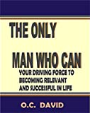 img - for THE ONLY MAN WHO CAN: YOUR DRIVING FORCE TO BECOMING RELEVANT AND SUCCESSFUL IN LIFE book / textbook / text book