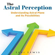 The Astral Perception: Understanding Astral Plane And Its Possibilities (       UNABRIDGED) by Lexi Lewis Narrated by Jeff Augustine