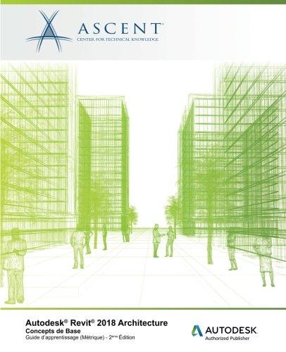 Autodesk Revit 2018 Architecture: Concepts de base (Metrique): Autodesk Authorized Publisher  [Ascent - Center for Technical Knowledge] (Tapa Blanda)