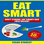 Eat Smart: Don't Starve, Eat Smart and Lose Weight | Issac Stanley