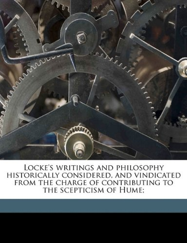 Locke's writings and philosophy historically considered, and vindicated from the charge of contributing to the scepticism of Hume;