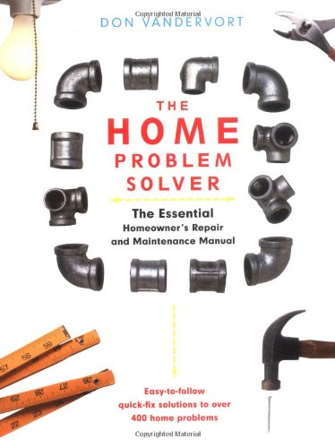 The Home Problem Solver: The Essential Homeowner's Repair And Maintenance Manual