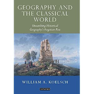 Geography and the Classical World: Unearthing Historical Geography's Forgotten Past (Tauris Historical Geography Series)
