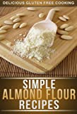 Simple Almond Flour Recipes: Delicious Low-Carb, Gluten-Free Recipes Made Simple For The Whole Family (Delicious Gluten Free Cooking)