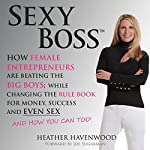 Sexy Boss: How Female Entrepreneurs Are Changing the Rule Book for Money, Success, and Even Sex, and How You Can Too! | Heather Havenwood