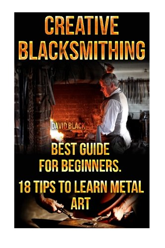 Creative Blacksmithing Best Guide For Beginners. 18 Tips To Learn Metal Art: (Blacksmith, How To Blacksmith, How To Blacksmithing, Metal