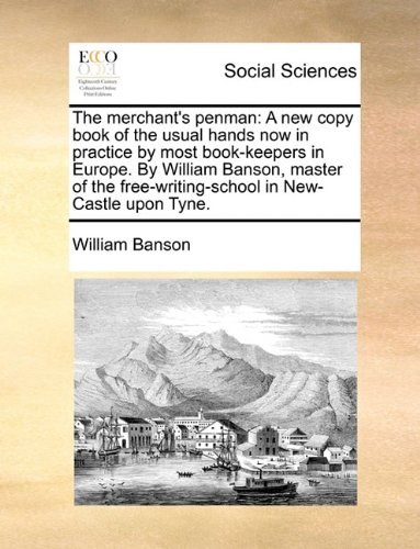 The merchant's penman: A new copy book of the usual hands now in practice by most book-keepers in Europe. By William Banson, master of the free-writing-school in New-Castle upon Tyne. PDF